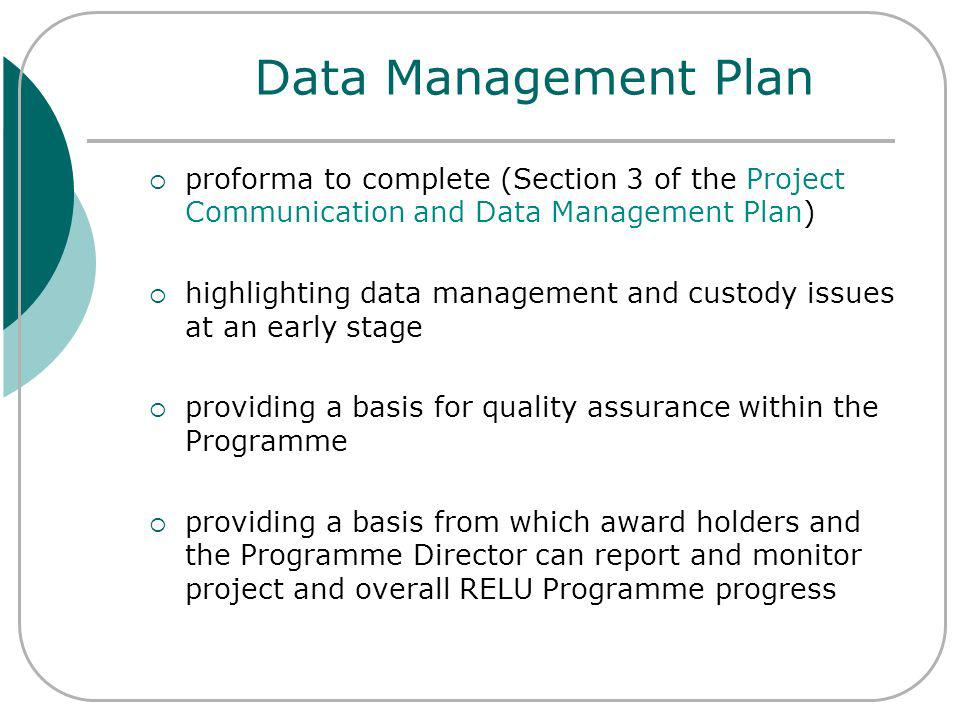 Data Management Plan proforma to complete (Section 3 of the Project Communication and Data Management Plan) highlighting data management and custody issues at an early stage providing a basis for quality assurance within the Programme providing a basis from which award holders and the Programme Director can report and monitor project and overall RELU Programme progress