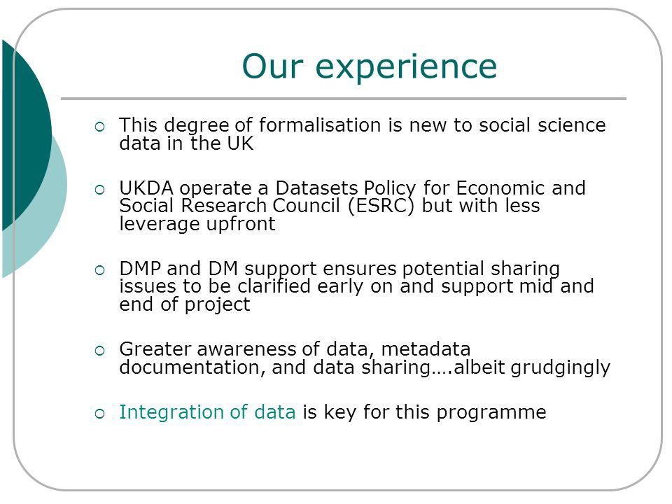 Our experience This degree of formalisation is new to social science data in the UK UKDA operate a Datasets Policy for Economic and Social Research Council (ESRC) but with less leverage upfront DMP and DM support ensures potential sharing issues to be clarified early on and support mid and end of project Greater awareness of data, metadata documentation, and data sharing….albeit grudgingly Integration of data is key for this programme