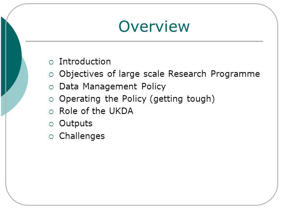 Overview Introduction Objectives of large scale Research Programme Data Management Policy Operating the Policy (getting tough) Role of the UKDA Outputs Challenges