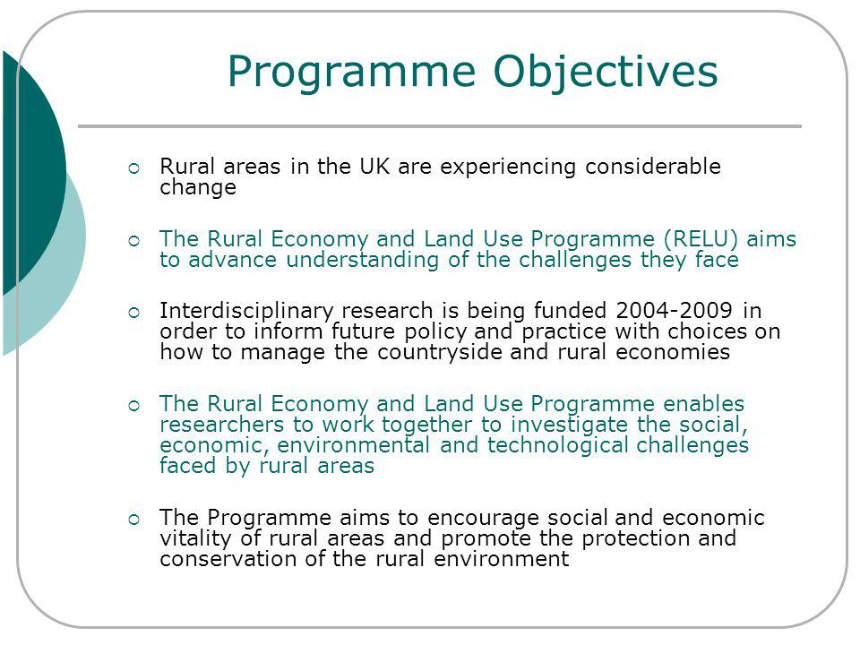 Programme Objectives Rural areas in the UK are experiencing considerable change The Rural Economy and Land Use Programme (RELU) aims to advance understanding of the challenges they face Interdisciplinary research is being funded 2004-2009 in order to inform future policy and practice with choices on how to manage the countryside and rural economies The Rural Economy and Land Use Programme enables researchers to work together to investigate the social, economic, environmental and technological challenges faced by rural areas The Programme aims to encourage social and economic vitality of rural areas and promote the protection and conservation of the rural environment