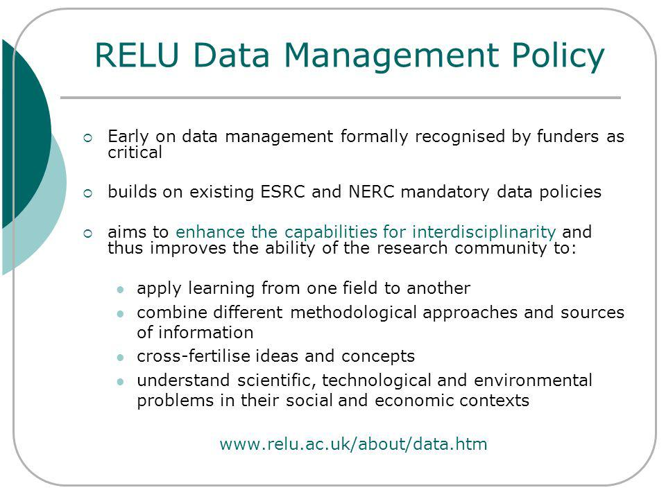 RELU Data Management Policy Early on data management formally recognised by funders as critical builds on existing ESRC and NERC mandatory data policies aims to enhance the capabilities for interdisciplinarity and thus improves the ability of the research community to: apply learning from one field to another combine different methodological approaches and sources of information cross-fertilise ideas and concepts understand scientific, technological and environmental problems in their social and economic contexts www.relu.ac.uk/about/data.htm