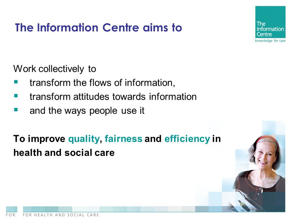 The Information Centre aims to Work collectively to transform the flows of information, transform attitudes towards information and the ways people use it To improve quality, fairness and efficiency in health and social care