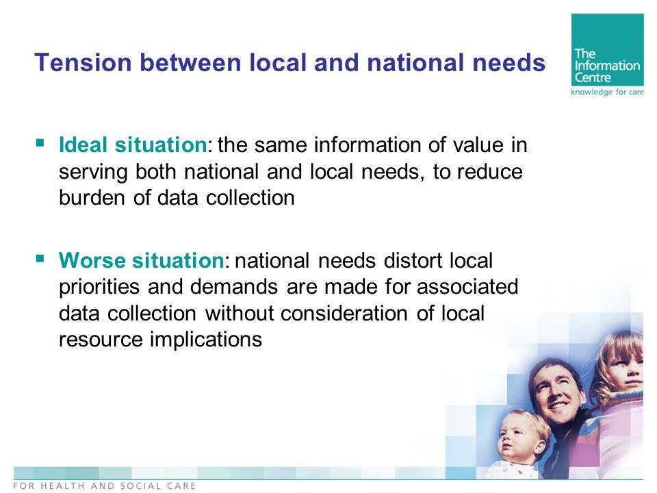 Tension between local and national needs Ideal situation: the same information of value in serving both national and local needs, to reduce burden of