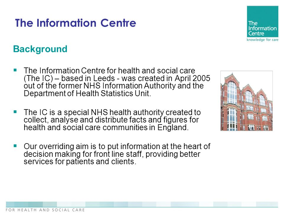 The Information Centre Background The Information Centre for health and social care (The IC) – based in Leeds - was created in April 2005 out of the former NHS Information Authority and the Department of Health Statistics Unit.