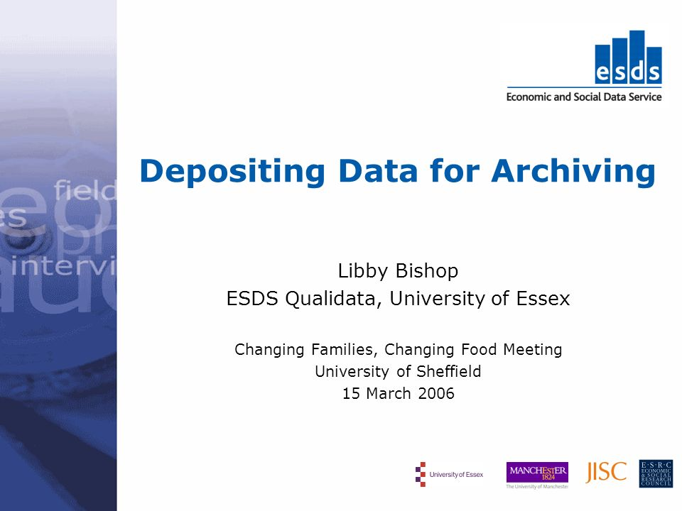 Depositing Data for Archiving Libby Bishop ESDS Qualidata, University of Essex Changing Families, Changing Food Meeting University of Sheffield 15 Mar