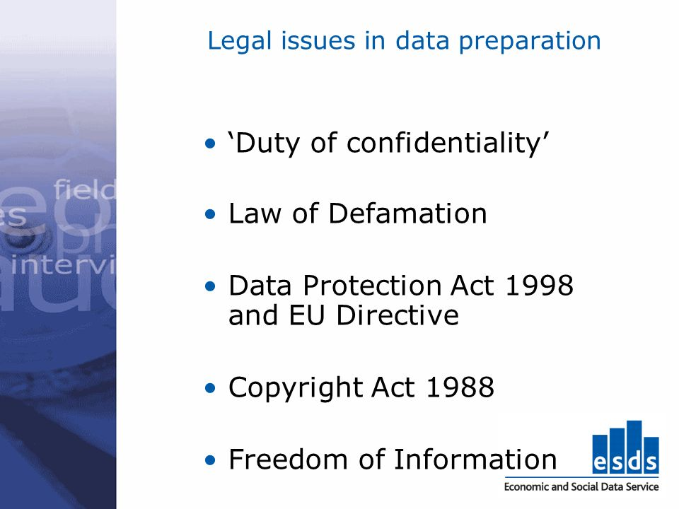 Legal issues in data preparation Duty of confidentiality Law of Defamation Data Protection Act 1998 and EU Directive Copyright Act 1988 Freedom of Inf