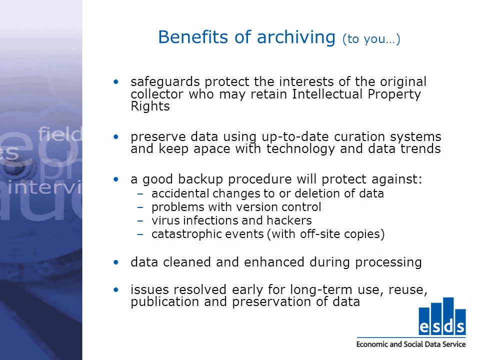 Benefits of archiving (to you…) safeguards protect the interests of the original collector who may retain Intellectual Property Rights preserve data u