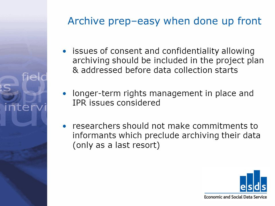 Archive prep–easy when done up front issues of consent and confidentiality allowing archiving should be included in the project plan & addressed befor
