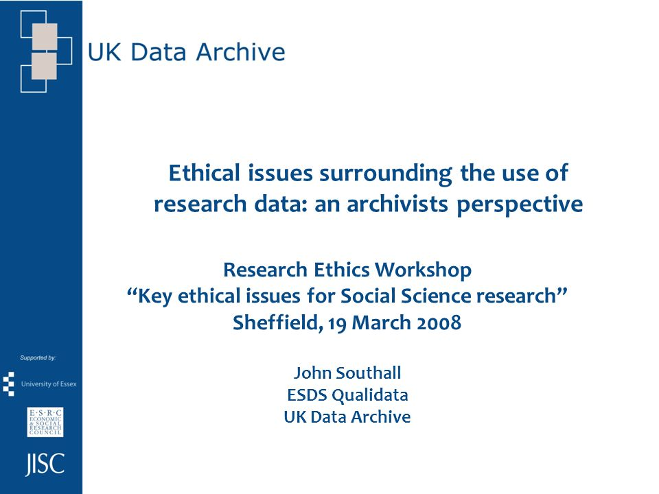 Ethical issues surrounding the use of research data: an archivists perspective Research Ethics Workshop Key ethical issues for Social Science research Sheffield, 19 March 2008 John Southall ESDS Qualidata UK Data Archive