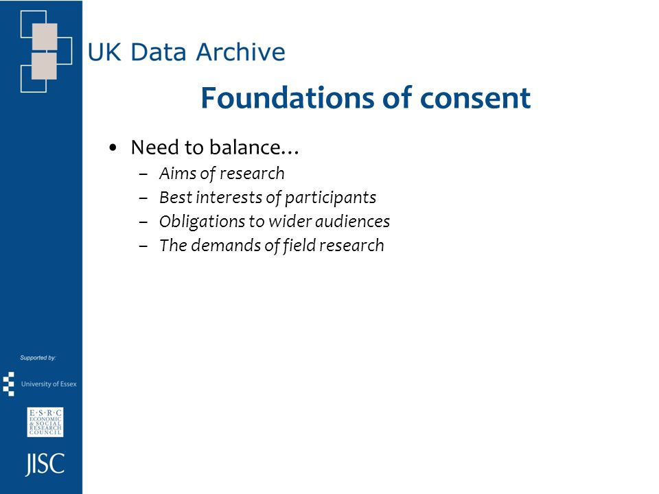 Foundations of consent Need to balance… –Aims of research –Best interests of participants –Obligations to wider audiences –The demands of field resear
