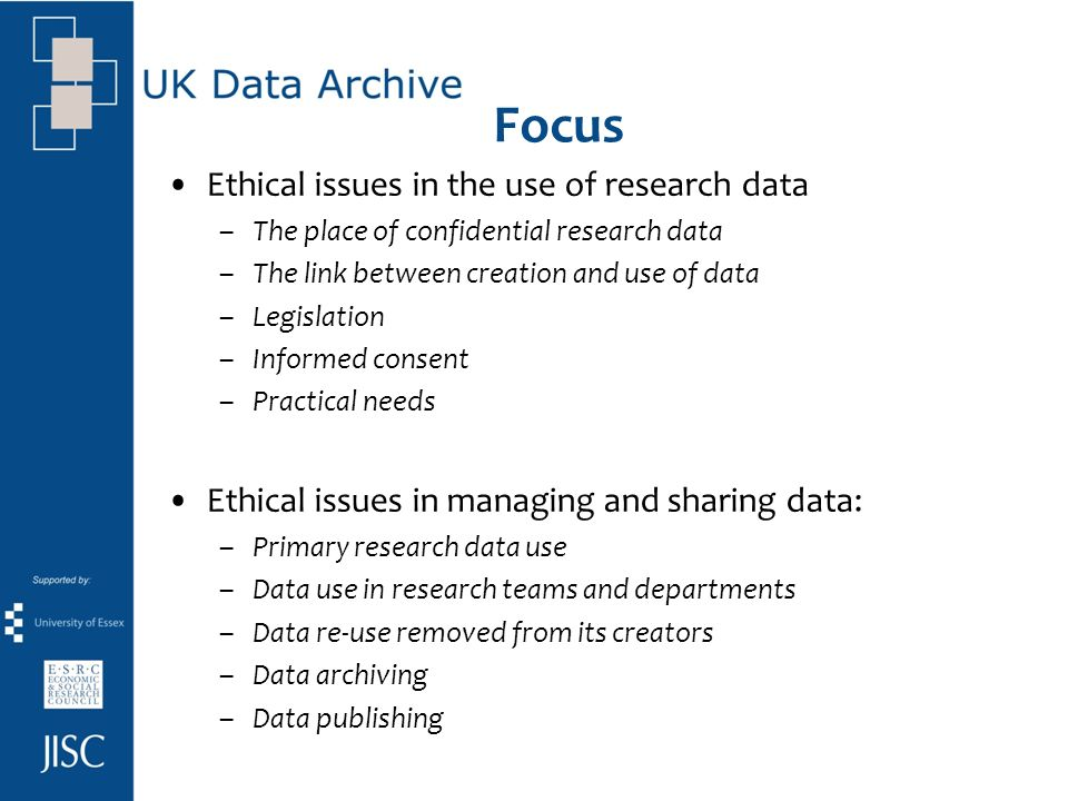 Focus Ethical issues in the use of research data –The place of confidential research data –The link between creation and use of data –Legislation –Informed consent –Practical needs Ethical issues in managing and sharing data: –Primary research data use –Data use in research teams and departments –Data re-use removed from its creators –Data archiving –Data publishing
