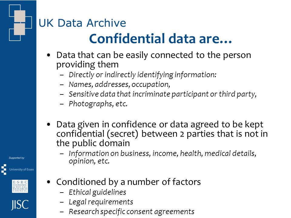 Confidential data are… Data that can be easily connected to the person providing them –Directly or indirectly identifying information: –Names, address