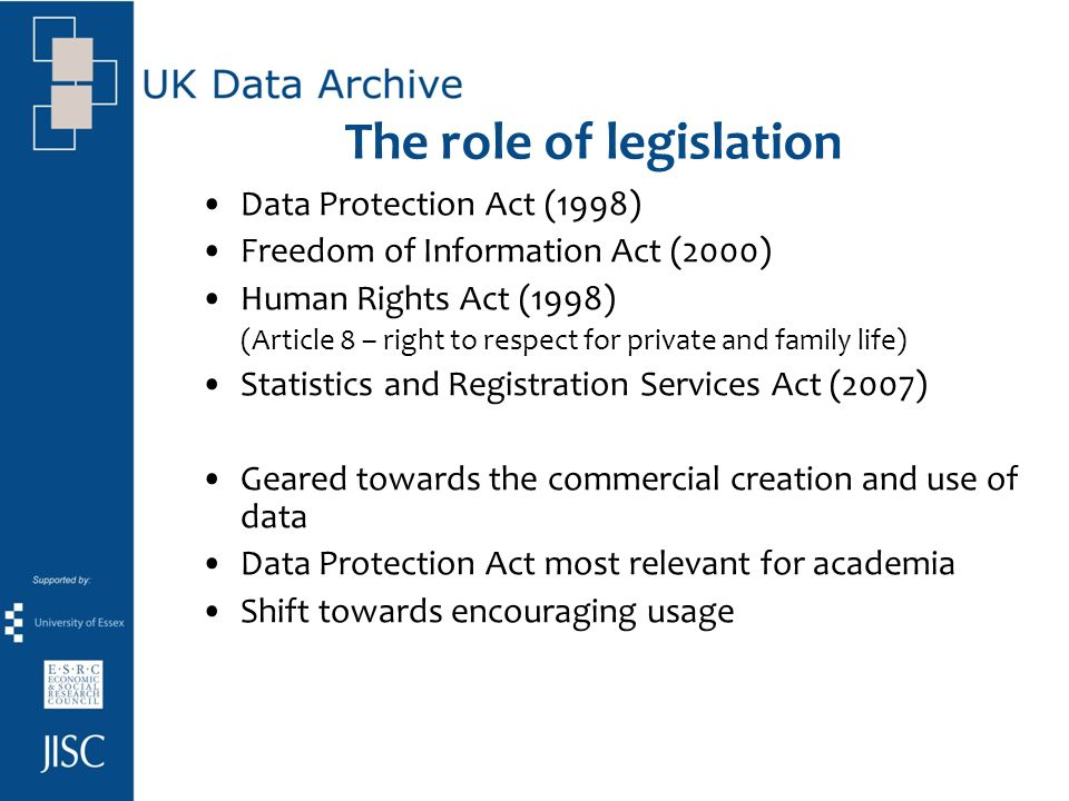 The role of legislation Data Protection Act (1998) Freedom of Information Act (2000) Human Rights Act (1998) (Article 8 – right to respect for private and family life) Statistics and Registration Services Act (2007) Geared towards the commercial creation and use of data Data Protection Act most relevant for academia Shift towards encouraging usage