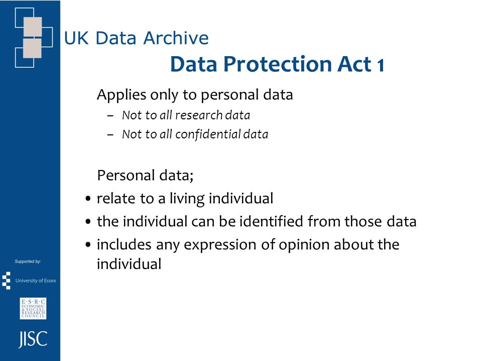 Data Protection Act 1 Applies only to personal data –Not to all research data –Not to all confidential data Personal data; relate to a living individual the individual can be identified from those data includes any expression of opinion about the individual