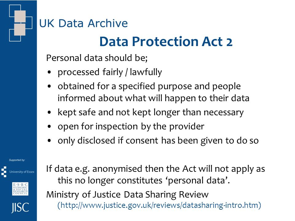 Data Protection Act 2 Personal data should be; processed fairly / lawfully obtained for a specified purpose and people informed about what will happen to their data kept safe and not kept longer than necessary open for inspection by the provider only disclosed if consent has been given to do so If data e.g.