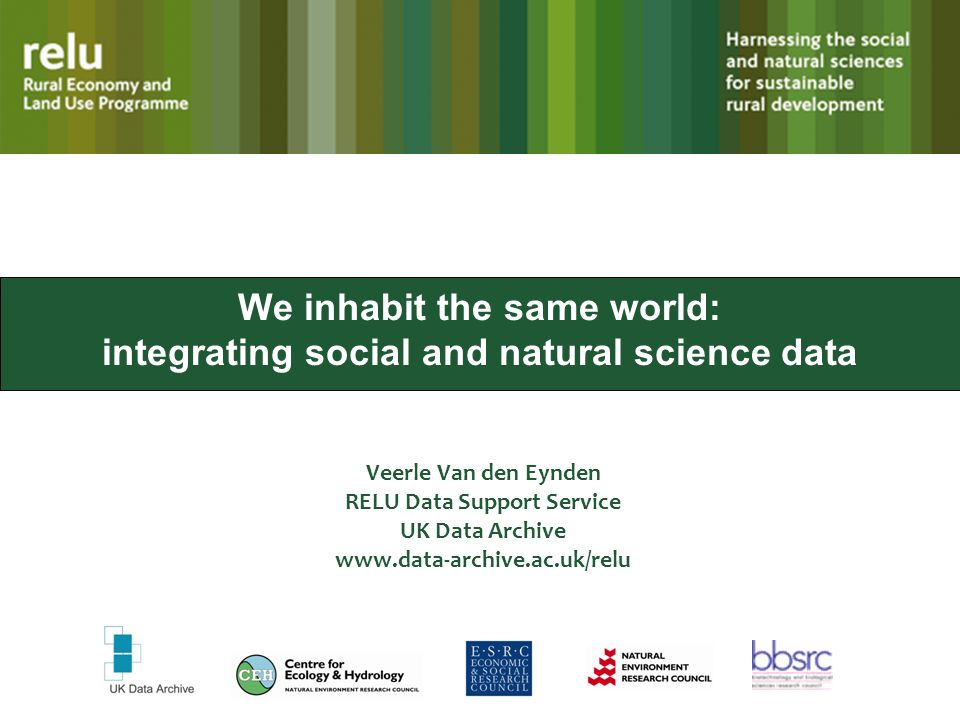 We inhabit the same world: integrating social and natural science data Veerle Van den Eynden RELU Data Support Service UK Data Archive www.data-archive.ac.uk/relu