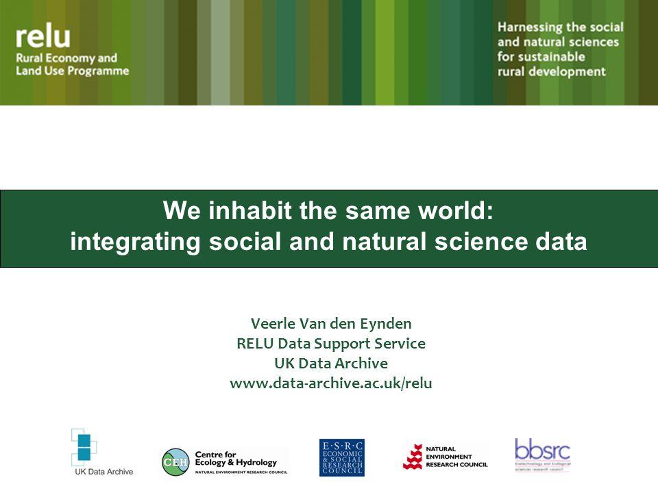 We inhabit the same world: integrating social and natural science data Veerle Van den Eynden RELU Data Support Service UK Data Archive www.data-archiv