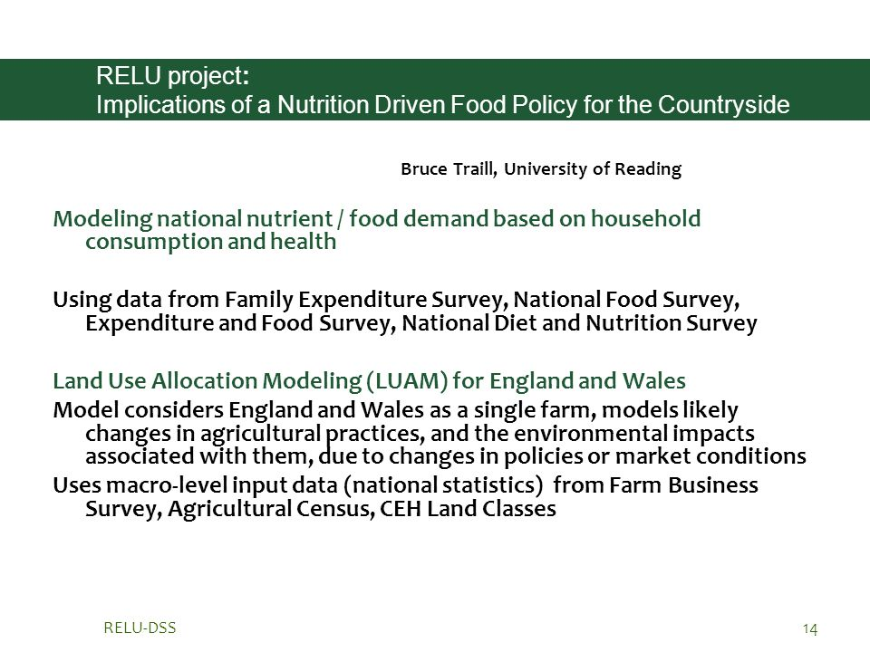 RELU-DSS14 RELU project: Implications of a Nutrition Driven Food Policy for the Countryside Bruce Traill, University of Reading Modeling national nutrient / food demand based on household consumption and health Using data from Family Expenditure Survey, National Food Survey, Expenditure and Food Survey, National Diet and Nutrition Survey Land Use Allocation Modeling (LUAM) for England and Wales Model considers England and Wales as a single farm, models likely changes in agricultural practices, and the environmental impacts associated with them, due to changes in policies or market conditions Uses macro-level input data (national statistics) from Farm Business Survey, Agricultural Census, CEH Land Classes