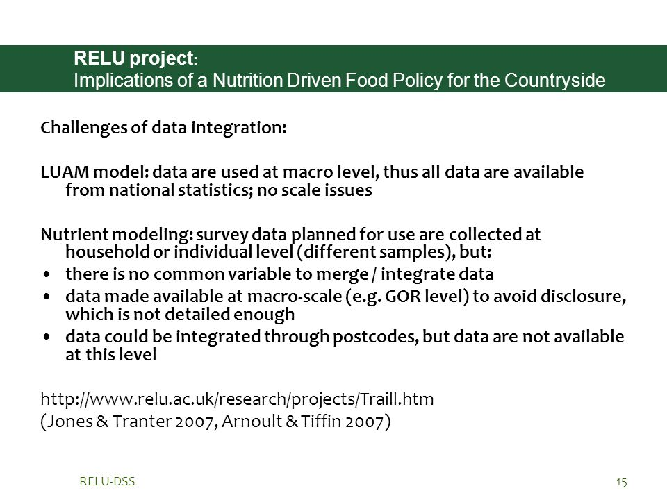 RELU-DSS15 RELU project : Implications of a Nutrition Driven Food Policy for the Countryside Challenges of data integration: LUAM model: data are used at macro level, thus all data are available from national statistics; no scale issues Nutrient modeling: survey data planned for use are collected at household or individual level (different samples), but: there is no common variable to merge / integrate data data made available at macro-scale (e.g.