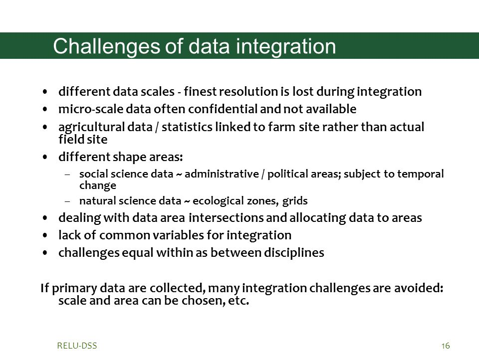 RELU-DSS16 Challenges of data integration different data scales - finest resolution is lost during integration micro-scale data often confidential and not available agricultural data / statistics linked to farm site rather than actual field site different shape areas: –social science data ~ administrative / political areas; subject to temporal change –natural science data ~ ecological zones, grids dealing with data area intersections and allocating data to areas lack of common variables for integration challenges equal within as between disciplines If primary data are collected, many integration challenges are avoided: scale and area can be chosen, etc.