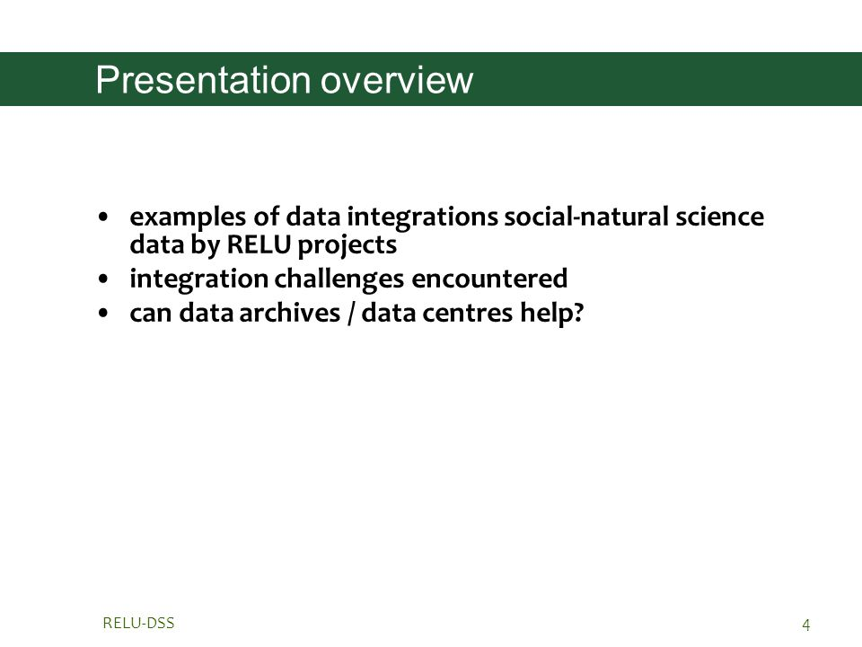 RELU-DSS4 Presentation overview examples of data integrations social-natural science data by RELU projects integration challenges encountered can data archives / data centres help
