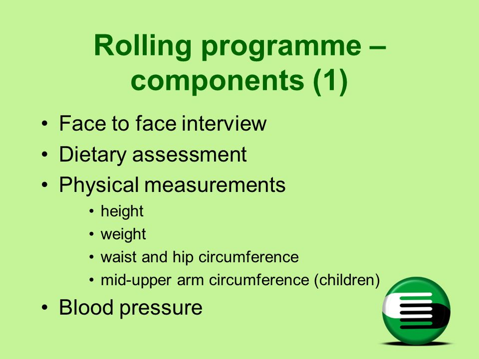 Rolling programme – components (1) Face to face interview Dietary assessment Physical measurements height weight waist and hip circumference mid-upper