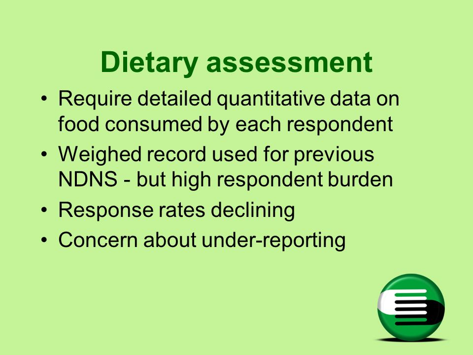 Dietary assessment Require detailed quantitative data on food consumed by each respondent Weighed record used for previous NDNS - but high respondent