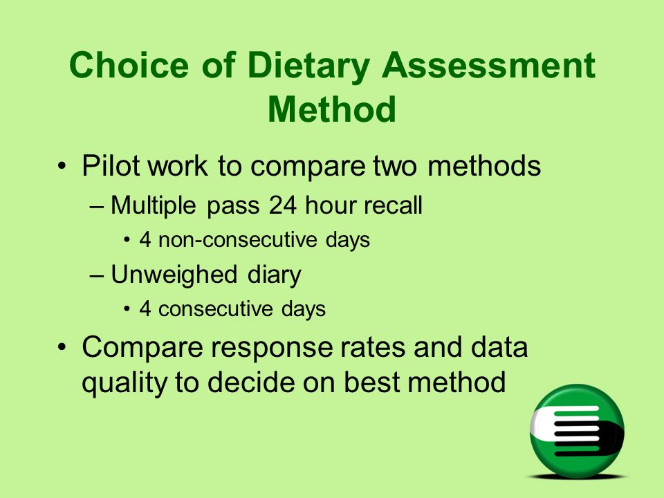 Choice of Dietary Assessment Method Pilot work to compare two methods –Multiple pass 24 hour recall 4 non-consecutive days –Unweighed diary 4 consecut