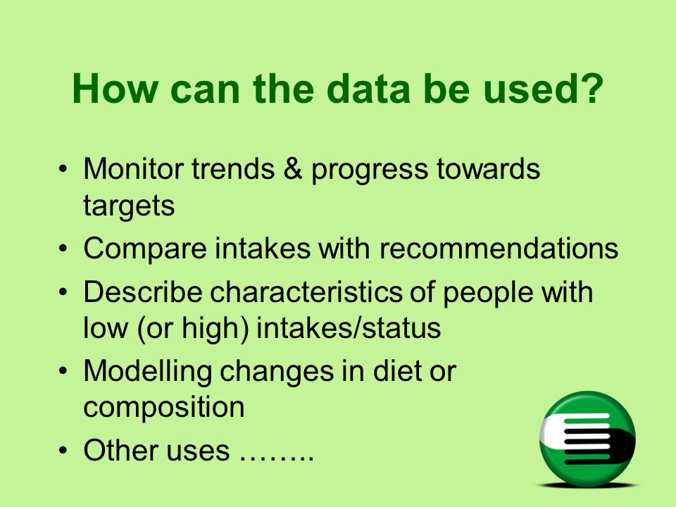 How can the data be used? Monitor trends & progress towards targets Compare intakes with recommendations Describe characteristics of people with low (