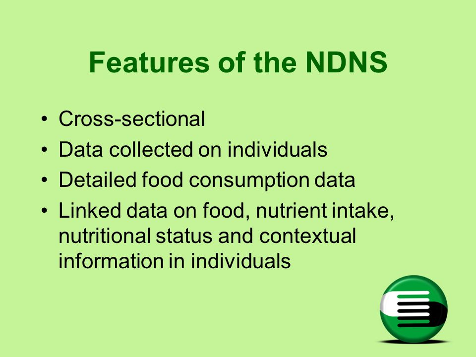 Features of the NDNS Cross-sectional Data collected on individuals Detailed food consumption data Linked data on food, nutrient intake, nutritional st
