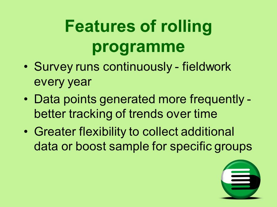 Features of rolling programme Survey runs continuously - fieldwork every year Data points generated more frequently - better tracking of trends over t