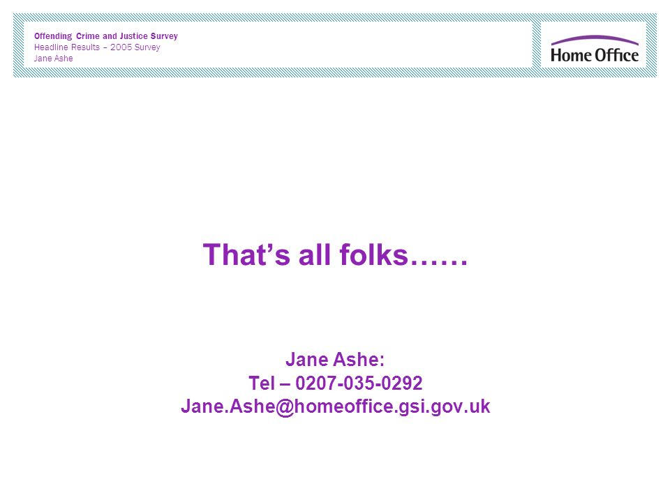 Offending Crime and Justice Survey Headline Results – 2005 Survey Jane Ashe Thats all folks…… Jane Ashe: Tel – 0207-035-0292 Jane.Ashe@homeoffice.gsi.