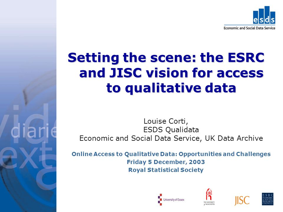 Setting the scene: the ESRC and JISC vision for access to qualitative data Louise Corti, ESDS Qualidata Economic and Social Data Service, UK Data Archive Online Access to Qualitative Data: Opportunities and Challenges Friday 5 December, 2003 Royal Statistical Society