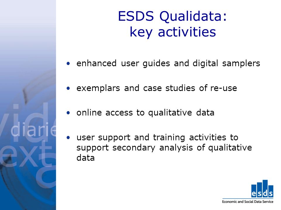 ESDS Qualidata: key activities enhanced user guides and digital samplers exemplars and case studies of re-use online access to qualitative data user support and training activities to support secondary analysis of qualitative data