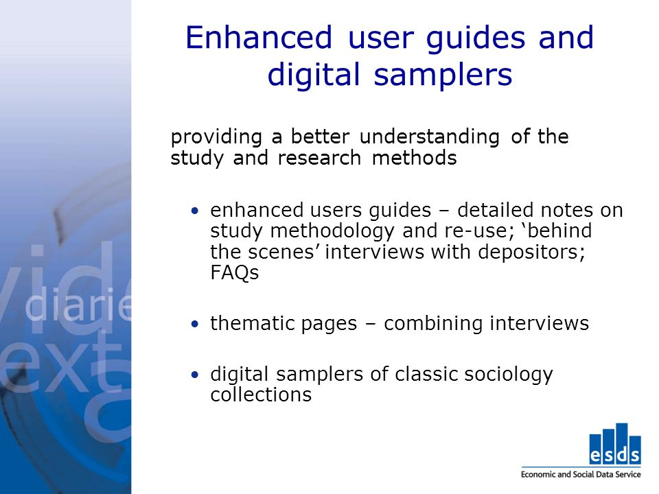 Enhanced user guides and digital samplers providing a better understanding of the study and research methods enhanced users guides – detailed notes on study methodology and re-use; behind the scenes interviews with depositors; FAQs thematic pages – combining interviews digital samplers of classic sociology collections