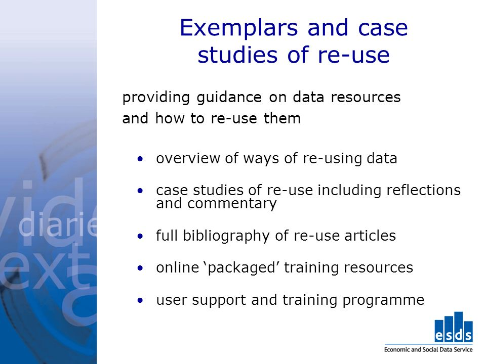 Exemplars and case studies of re-use providing guidance on data resources and how to re-use them overview of ways of re-using data case studies of re-use including reflections and commentary full bibliography of re-use articles online packaged training resources user support and training programme