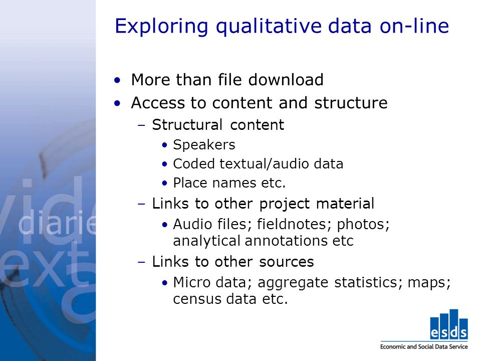 Exploring qualitative data on-line More than file download Access to content and structure –Structural content Speakers Coded textual/audio data Place names etc.