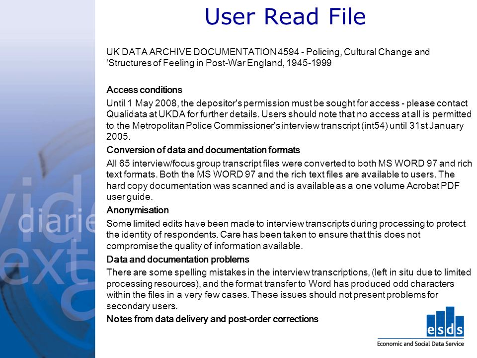 User Read File UK DATA ARCHIVE DOCUMENTATION Policing, Cultural Change and Structures of Feeling in Post-War England, Access conditions Until 1 May 2008, the depositor s permission must be sought for access - please contact Qualidata at UKDA for further details.