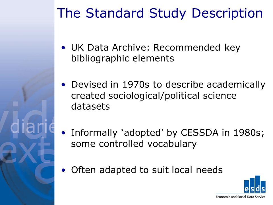 The Standard Study Description UK Data Archive: Recommended key bibliographic elements Devised in 1970s to describe academically created sociological/political science datasets Informally adopted by CESSDA in 1980s; some controlled vocabulary Often adapted to suit local needs
