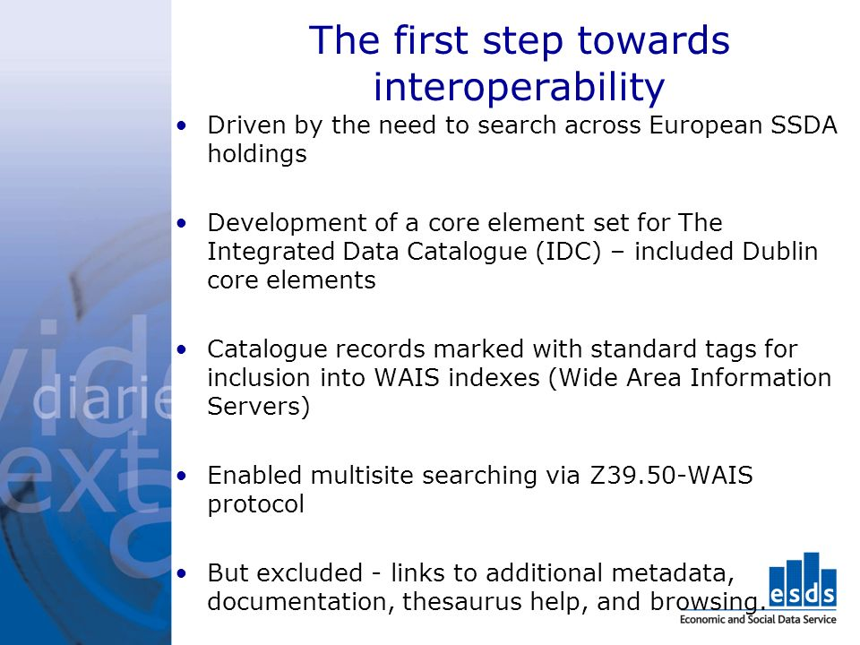 The first step towards interoperability Driven by the need to search across European SSDA holdings Development of a core element set for The Integrated Data Catalogue (IDC) – included Dublin core elements Catalogue records marked with standard tags for inclusion into WAIS indexes (Wide Area Information Servers) Enabled multisite searching via Z39.50-WAIS protocol But excluded - links to additional metadata, documentation, thesaurus help, and browsing.