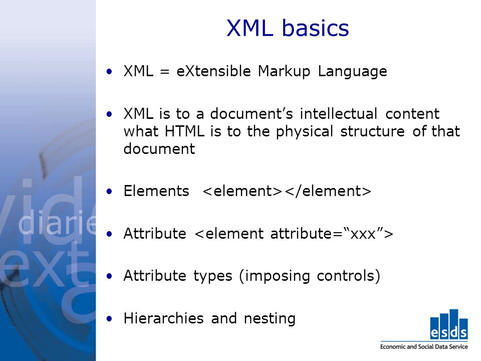 XML basics XML = eXtensible Markup Language XML is to a documents intellectual content what HTML is to the physical structure of that document Elements Attribute Attribute types (imposing controls) Hierarchies and nesting