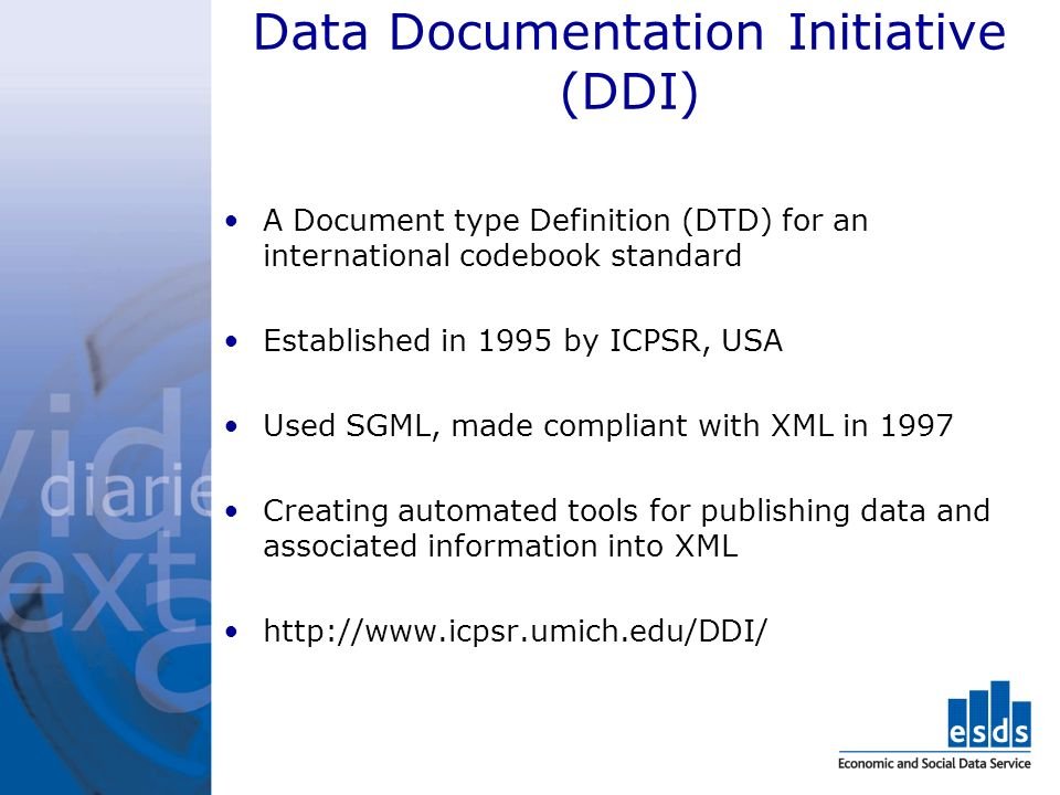 Data Documentation Initiative (DDI) A Document type Definition (DTD) for an international codebook standard Established in 1995 by ICPSR, USA Used SGML, made compliant with XML in 1997 Creating automated tools for publishing data and associated information into XML
