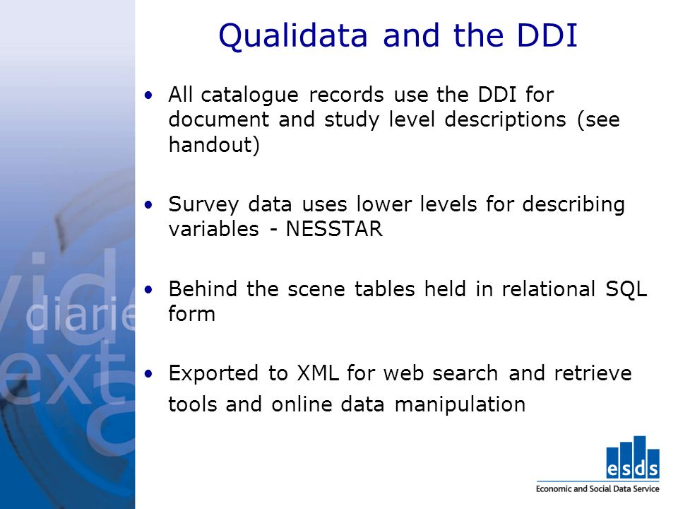 Qualidata and the DDI All catalogue records use the DDI for document and study level descriptions (see handout) Survey data uses lower levels for describing variables - NESSTAR Behind the scene tables held in relational SQL form Exported to XML for web search and retrieve tools and online data manipulation