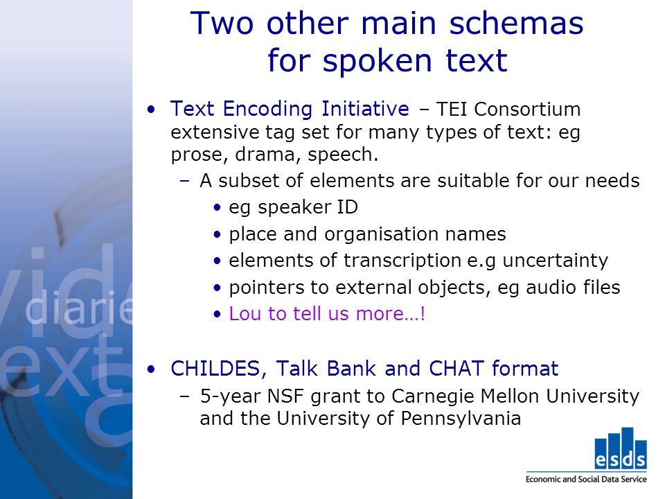 Two other main schemas for spoken text Text Encoding Initiative – TEI Consortium extensive tag set for many types of text: eg prose, drama, speech.