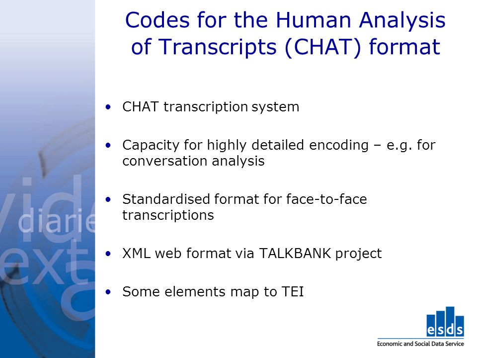 Codes for the Human Analysis of Transcripts (CHAT) format CHAT transcription system Capacity for highly detailed encoding – e.g.
