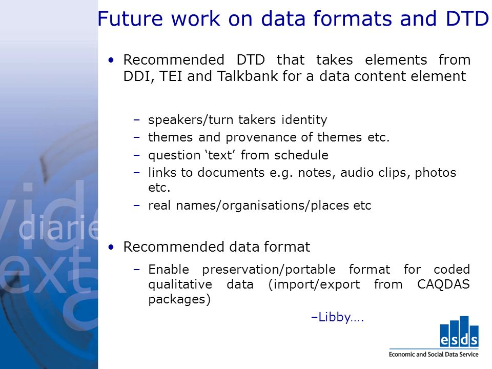Future work on data formats and DTD Recommended DTD that takes elements from DDI, TEI and Talkbank for a data content element –speakers/turn takers identity –themes and provenance of themes etc.