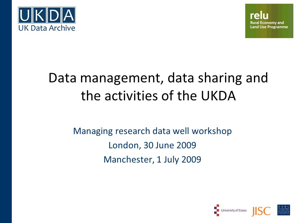 Data management, data sharing and the activities of the UKDA Managing research data well workshop London, 30 June 2009 Manchester, 1 July 2009