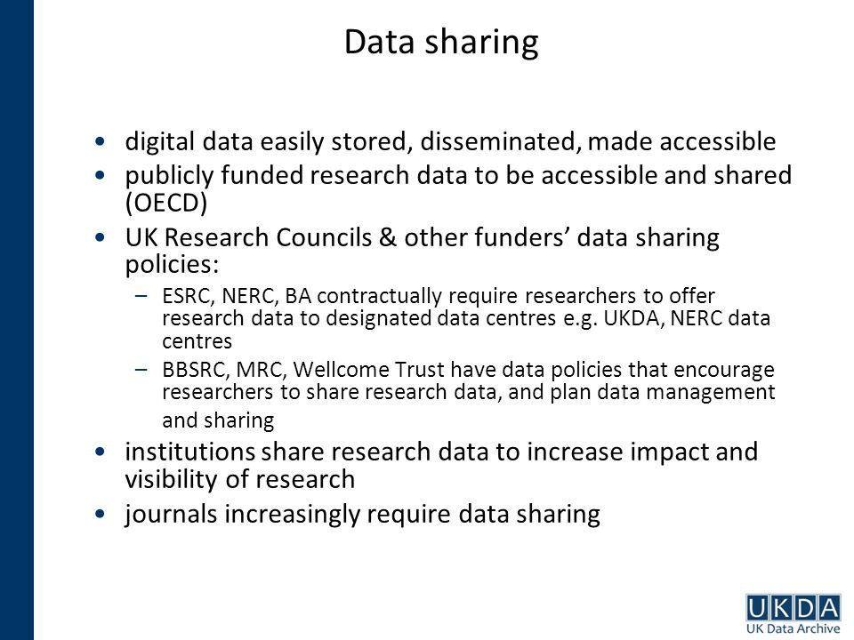 Data sharing digital data easily stored, disseminated, made accessible publicly funded research data to be accessible and shared (OECD) UK Research Councils & other funders data sharing policies: –ESRC, NERC, BA contractually require researchers to offer research data to designated data centres e.g.