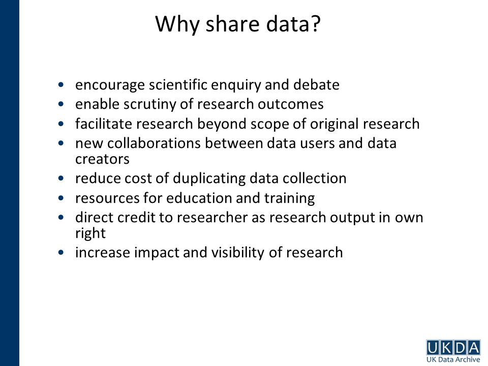 Why share data? encourage scientific enquiry and debate enable scrutiny of research outcomes facilitate research beyond scope of original research new