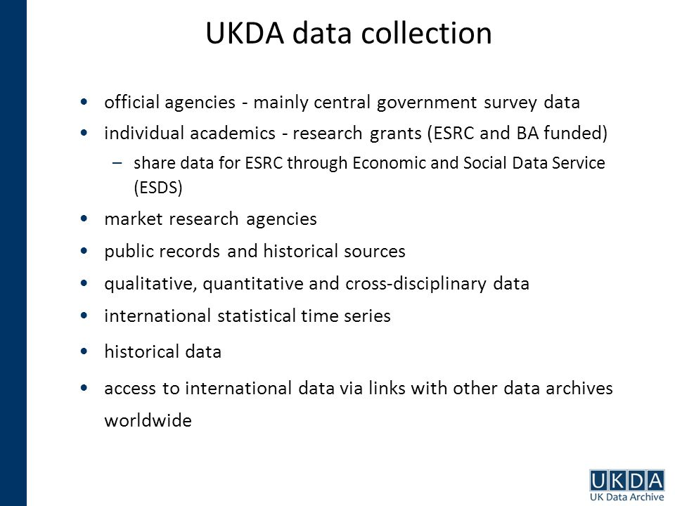 UKDA data collection official agencies - mainly central government survey data individual academics - research grants (ESRC and BA funded) –share data for ESRC through Economic and Social Data Service (ESDS) market research agencies public records and historical sources qualitative, quantitative and cross-disciplinary data international statistical time series historical data access to international data via links with other data archives worldwide